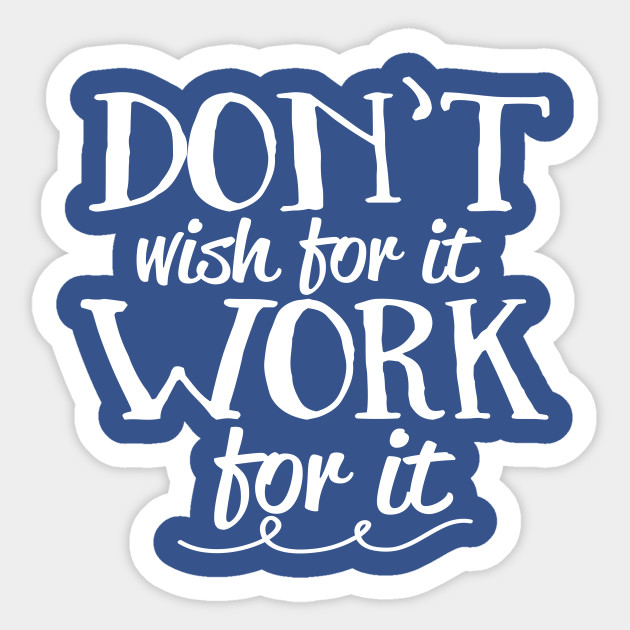 Don\'t Wish For It Work For It Positive Inspiration