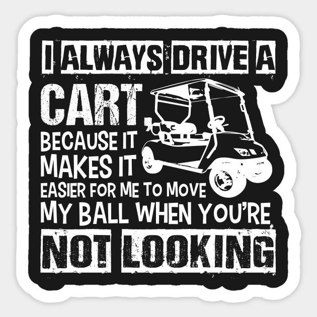I Always Drive the Golf Cart - Funny Golf - Sticker | TeePublic on funny utv stickers, funny bicycle stickers, funny skateboard stickers, funny jet ski stickers, funny offroad stickers, funny motor scooter stickers, funny tool box stickers, funny travel trailer stickers, funny gmc stickers, funny toyota stickers, funny fishing stickers, funny automotive stickers, funny hummer stickers, funny honda stickers, funny audi stickers, funny mini cooper stickers, funny wheelchair stickers, funny john deere tractor stickers, funny snowmobile stickers, funny lawn mower stickers,