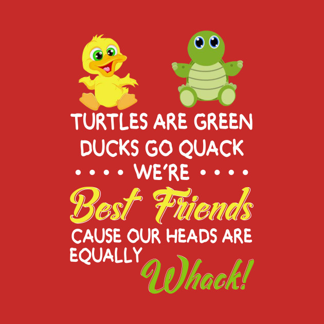 Turtles are green ducks go quack we are best friends cause our heads are equally whack