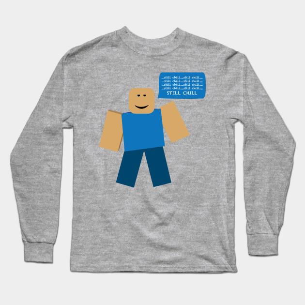 Roblox Still Chill Meme Roblox Meme Long Sleeve T Shirt