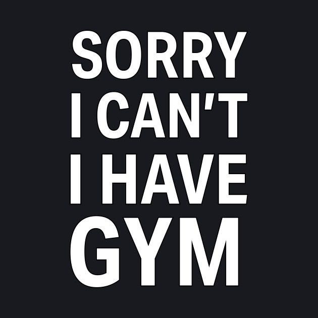 Sorry I Can't, I Have Gym