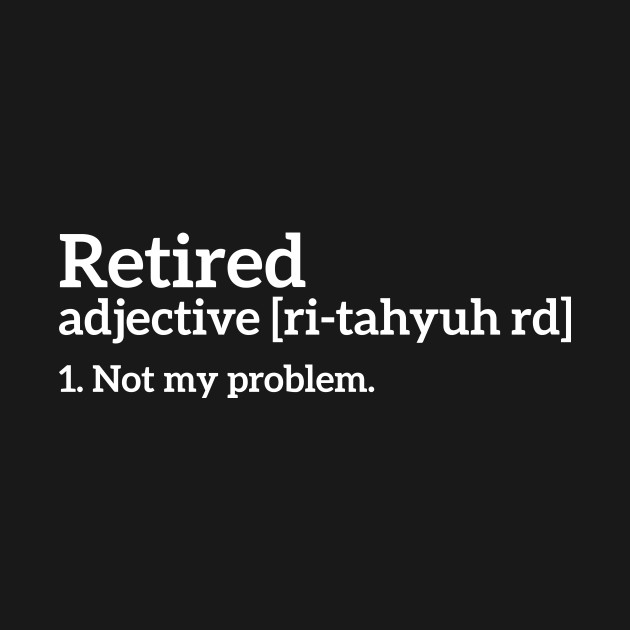 Retired - Not my problem funny t-shirt