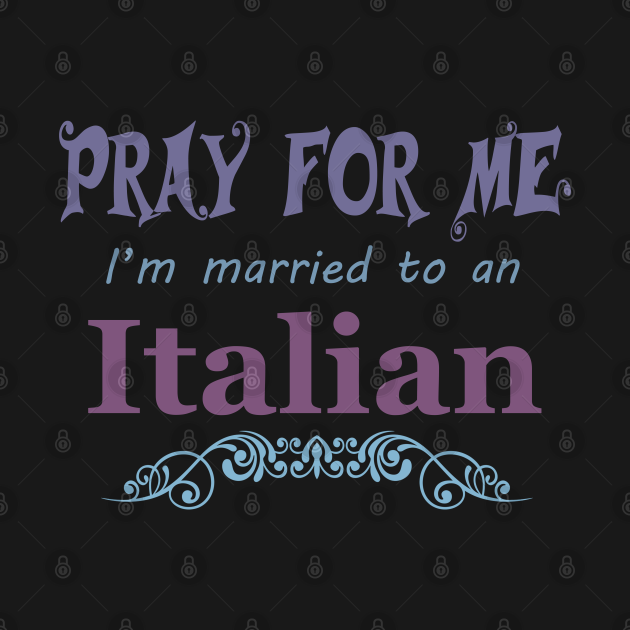 Pray for me I'm married to an Italian