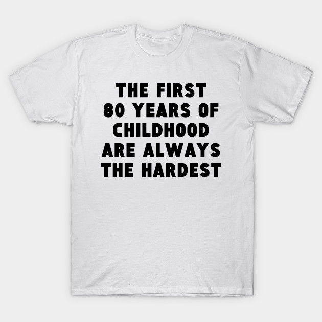 The First 80 Years Of Childhood T Shirt