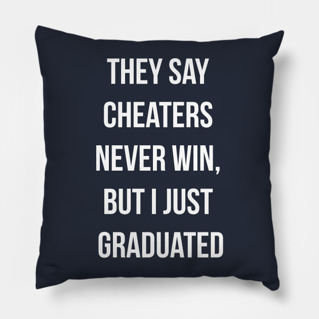 They say cheaters never win, but I just graduated