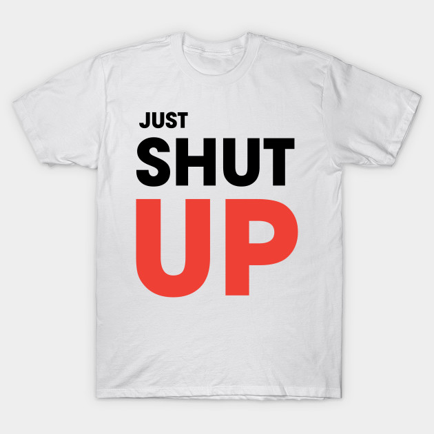 c876ec1711651 JUST SHUT UP - Shut Up - T-Shirt