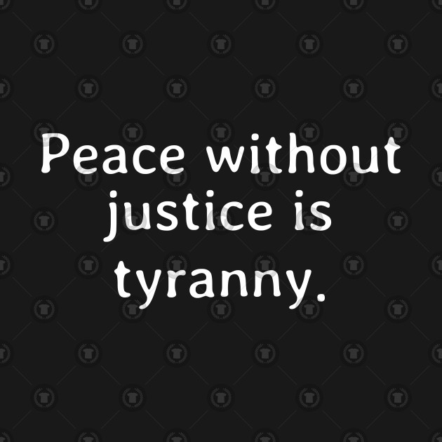 Peace without justice is tyranny