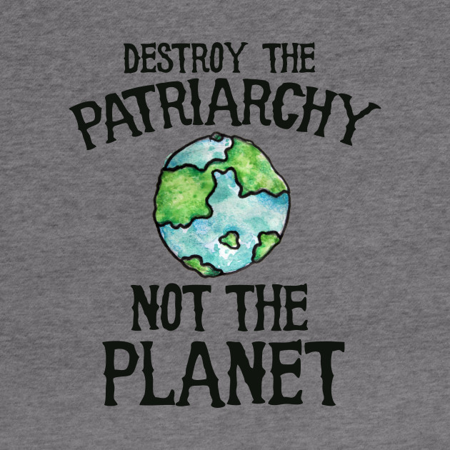 Destroy the Patriarchy not the planet earth day