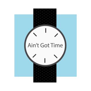 Ain't Got Time t-shirts