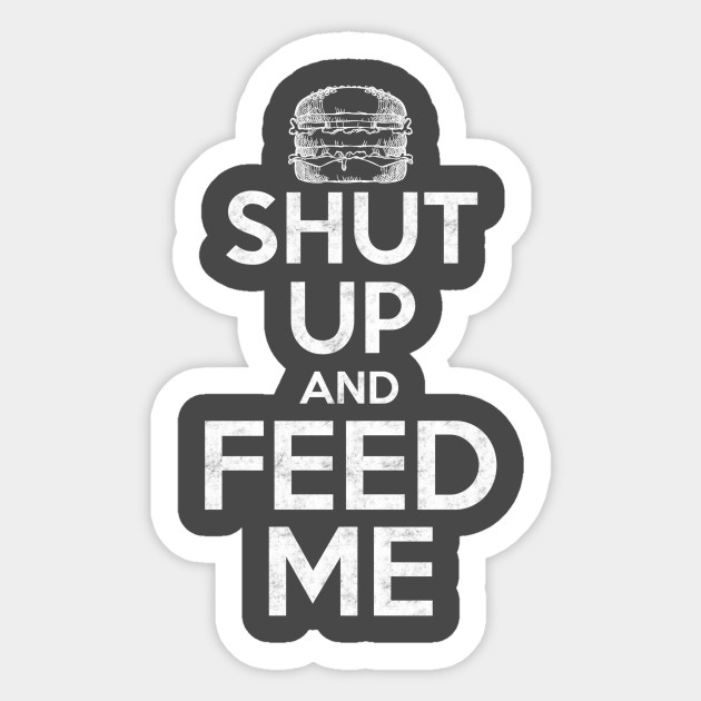 Shut Up and Feed Me