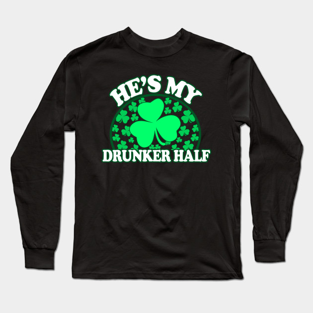 0fb90d3823 Hes My Drunker Half - Funny St Patricks Day Couples Drinking Shirts, Irish  Pride, Long Sleeve T-Shirt