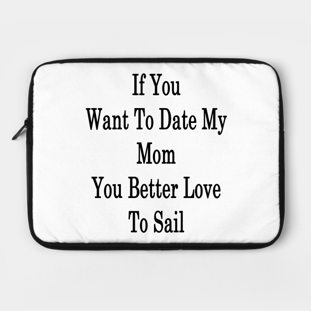 If You Want To Date My Mom You Better Love To Sail