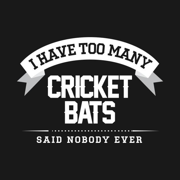 I Have Too Many Cricket Bats Said Nobody Ever