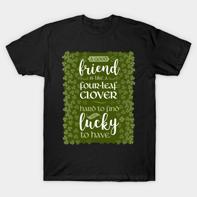 A Friend Is Like a Four-Leaf Clover Hard To Find and Lucky To Have T-Shirt