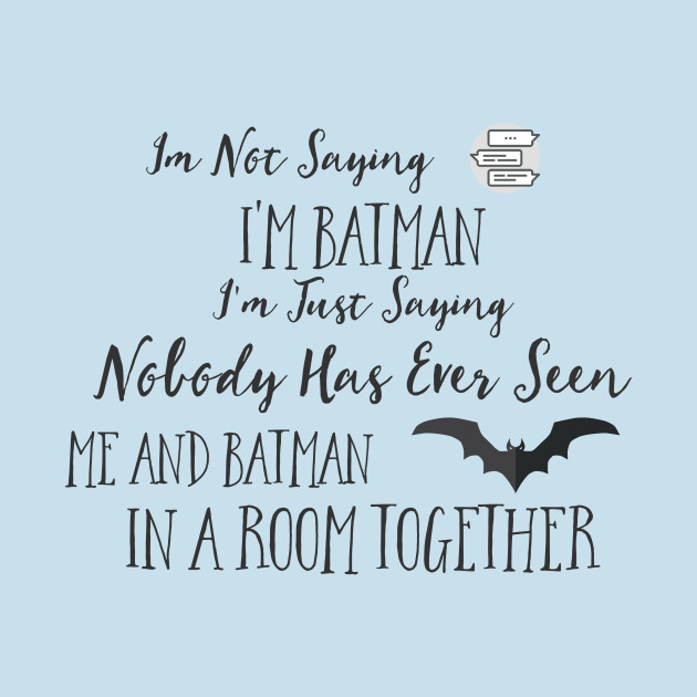 Im Not Saying I'm Batman I'm Just Saying Nobody Has Ever Seen Me and Batman in a Room Together