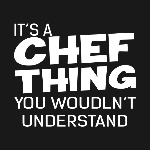 It's A Chef Thing You Wouldn't Understand
