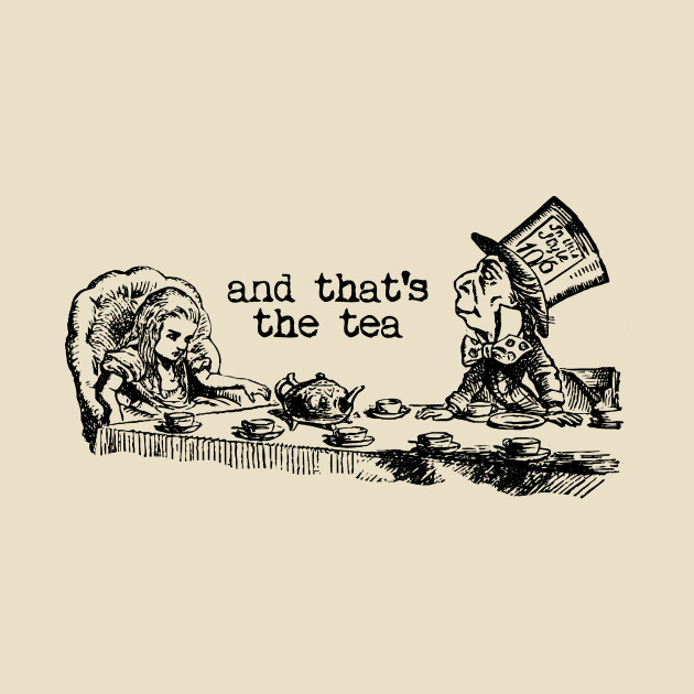 and that's the tea - Alice in Wonderland