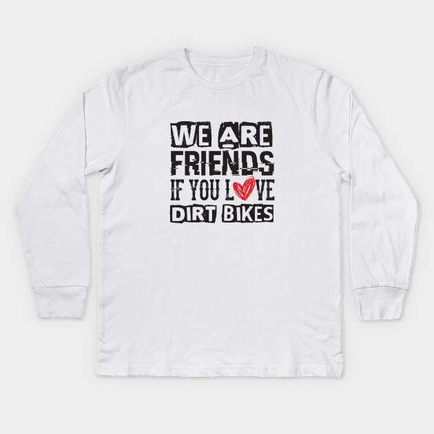 We Are Friends If You Love Dirt Bikes - Sports Riding Kids Long Sleeve T- Shirt 25be1fb34