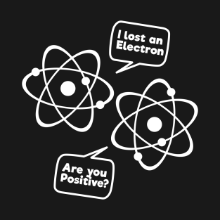 76ecff43 I Lost An Electron Are You Positive Funny Science Tee Shirt T-Shirt