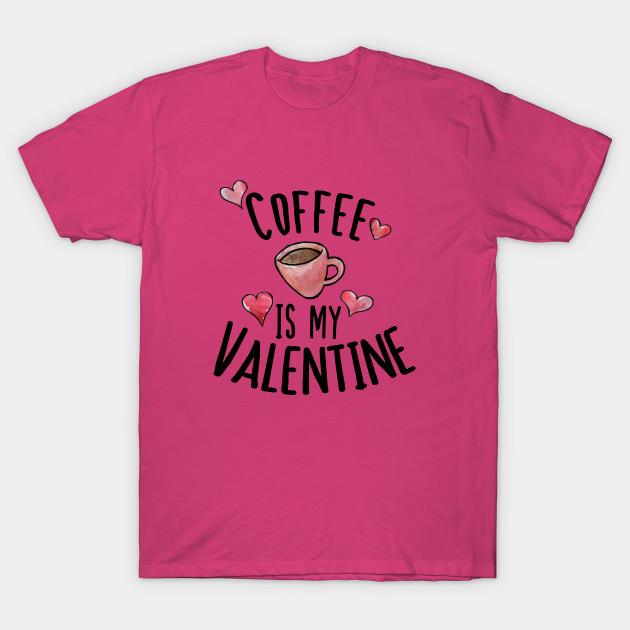 778fec576 Coffee is my Valentine - Valentines Day - T-Shirt | TeePublic