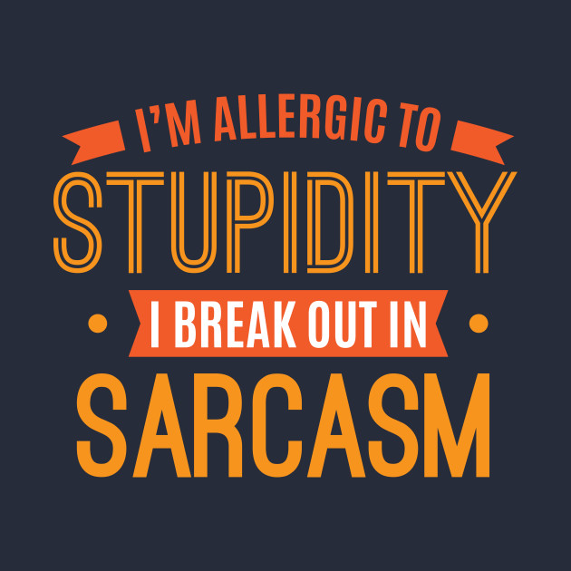 f2a290fc ... I'm Allergic To Stupidity I Break Out In Sarcasm Funny Sarcastic Quotes