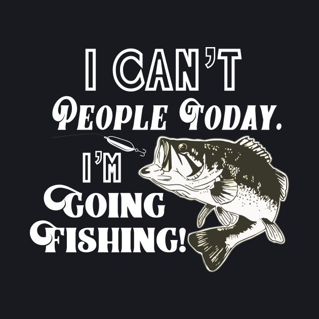 ce440415 ... I Can't People I'm Going Fishing Funny Quote Bass Fisherman