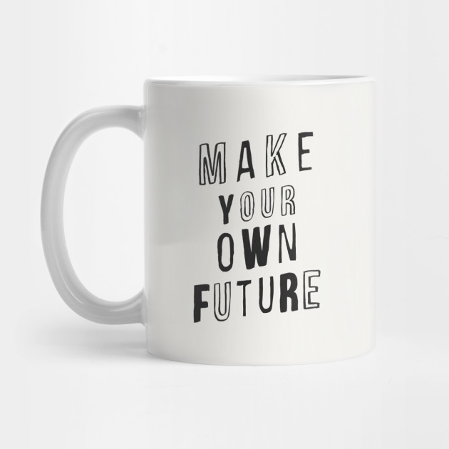 MAKE YOUR OWN FUTURE motivational typography inspirational quote home wall bedroom college dorm decor Mug