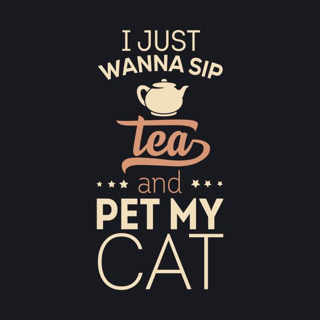 I Just Wanna Sip Tea And Pet My Cat...