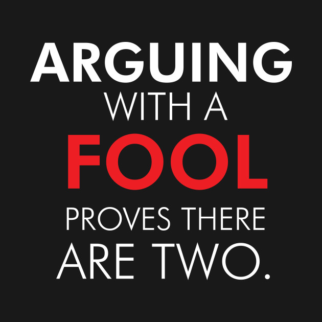 Arguing With A Fool Proves There Are Two