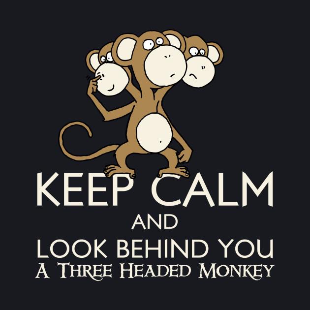Keep Calm & Look Behind You A Three Headed Monkey