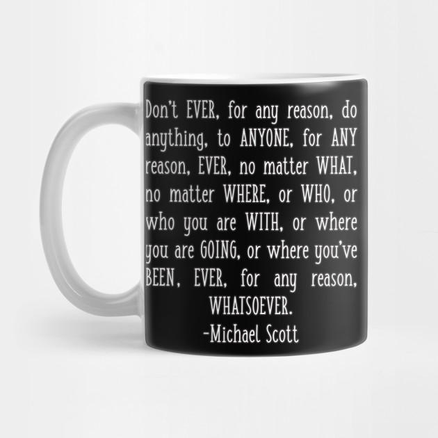 Michael Quote Don T Ever For Any Reason Do Anything To Anyone Motivational Office Quote Michael Scott Quotes Mug Teepublic