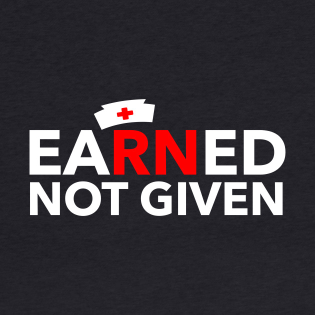 Nurses' Earned Not Given best National Nurses Day tees