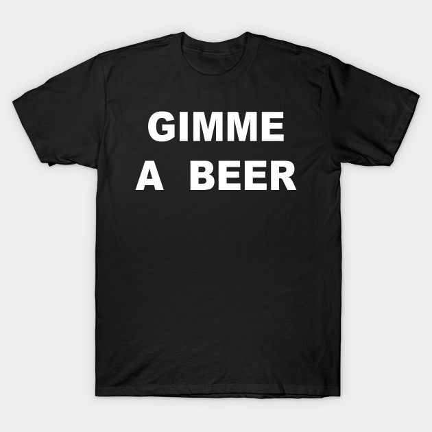 GIMME A BEER