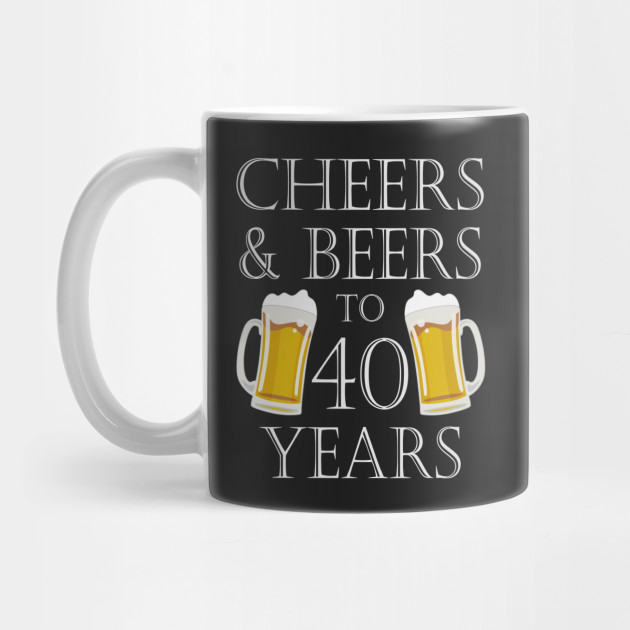 Cheers And Beers To 40Years 40th Birthday Gift
