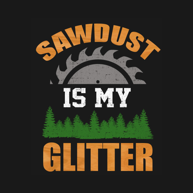SAWDUST IS MY GLITTER LUMBER CARPENTRY T-SHIRT