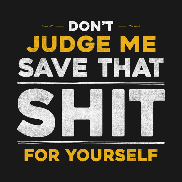Dont Judge Me Save That Shit For Yourself Funny Quote T Shirt