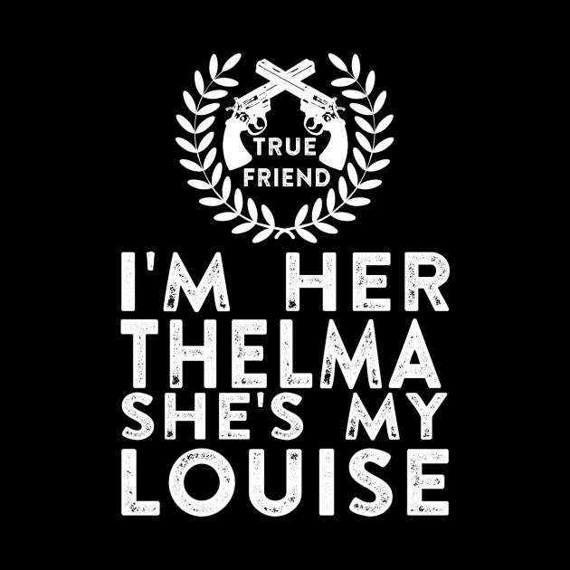 I'm Her Thelma She's My Louise - Thelma and Louise