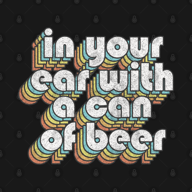 In Your Ear With A Can Of Beer / Retro TV Quotes