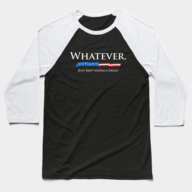 Whatever. Just Keep America Great. Baseball T-Shirt