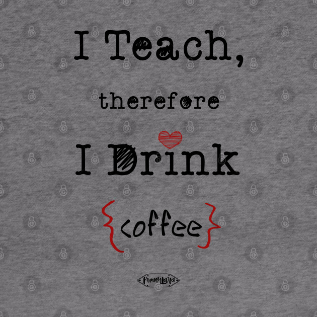 Download I Teach Therefore I Drink Coffee Crafter Files