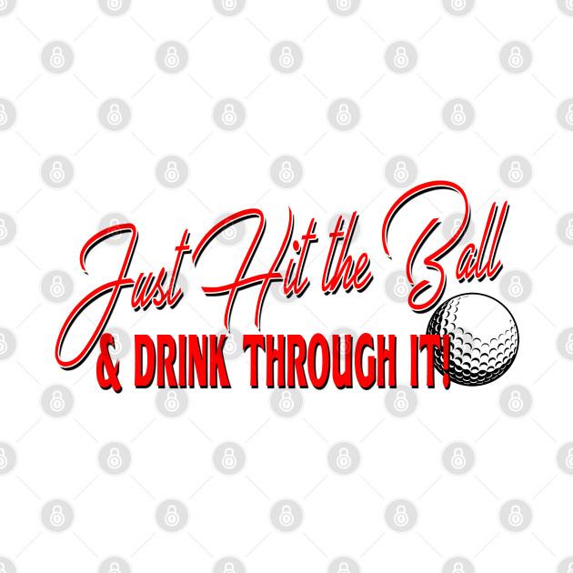 Golf T-Shirt - Just Hit the Ball & Drink Through It!