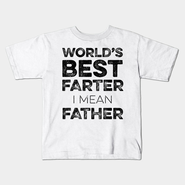042c8567e Funny Fathers Day - World's Best Farter, I Mean Father Design Kids T-Shirt
