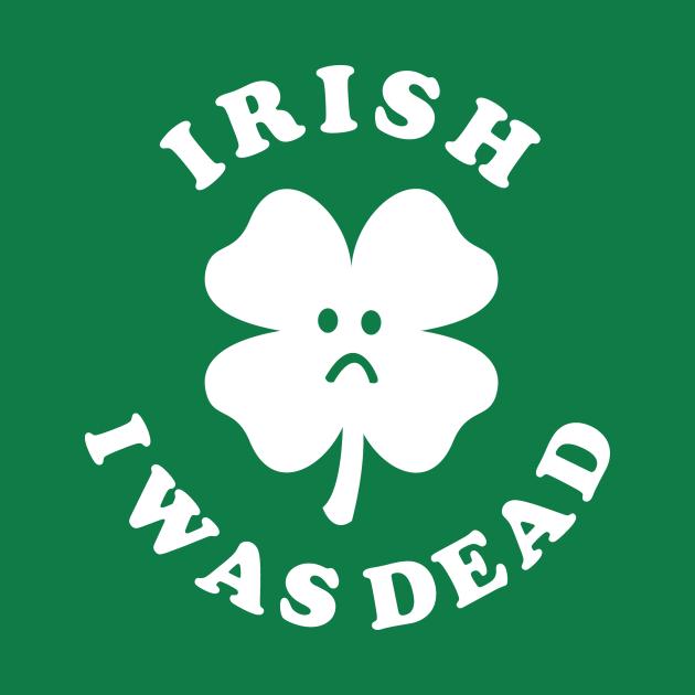 Irish I Was Dead - Saint Patricks Day