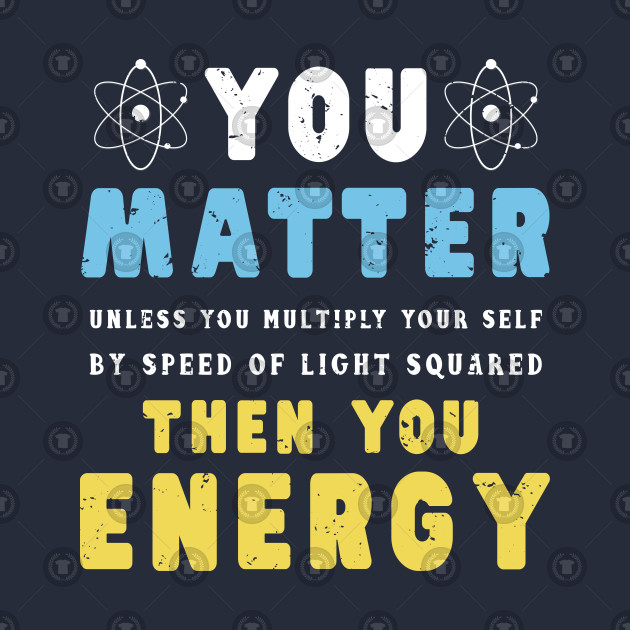 17a480558 You Matter Then You Energy T Shirt Funny Physics Gift Tee - You ...