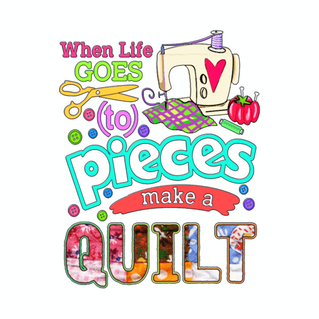 When life goes to pieces make a Quilt