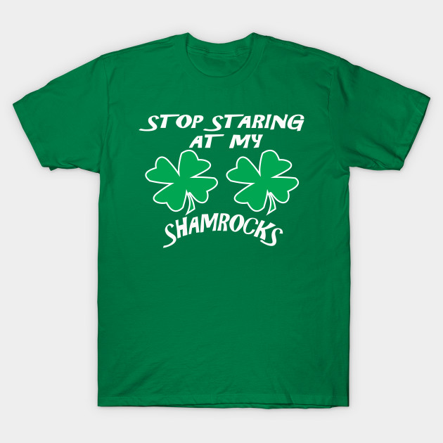 8a3ccd2240668 Stop Staring At My Shamrocks T Shirt Sexy St. Patrick's Day