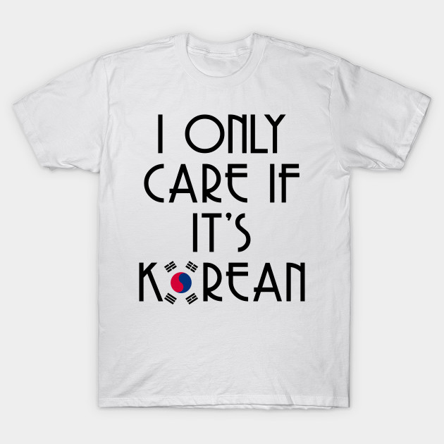I Only Care If It S Korean Flag Kpop Idol Media Stan Tshirt Kpop