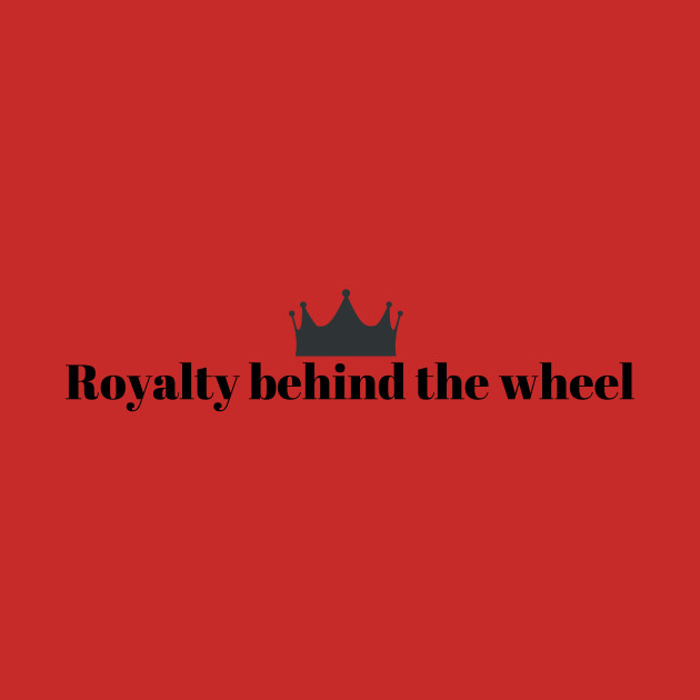 Royalty Behind The Wheel Funny Driver Driving Quotes Princess Prince Queen  King Crown