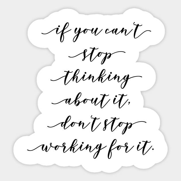 If You Can T Stop Thinking About It Don T Stop Working For It Quotes Sticker Teepublic