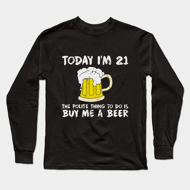 e4742d573 Today I'm 21 Buy Me a Beer Polite Happy Birthday T-Shirt Long Sleeve T-Shirt